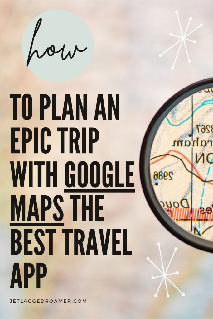 Text says how to plan an epic trip with Google Maps the best travel app. Picture of a magnifying glass looking at a map.