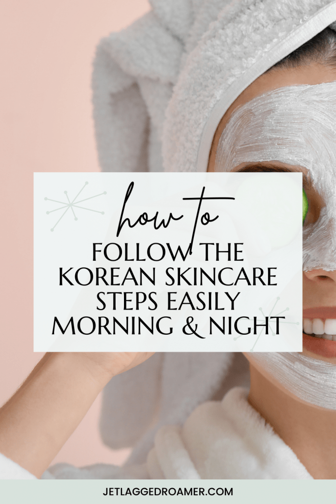 Pinterest pin with text that reads how to follow the Korean skincare steps easily morning and night. Picture of a woman with a sheet mask and a towel on her head.