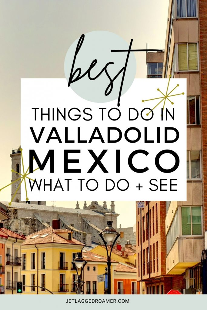 Text says best things to do in Valladolid, Mexico what to do and see. Image of Valladolid during sunset.