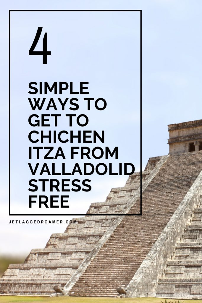 Photo of the pyramid at Chichen Itza. Text on image says 4 simple ways to get to chichen Itza from Valladolid stress free.
