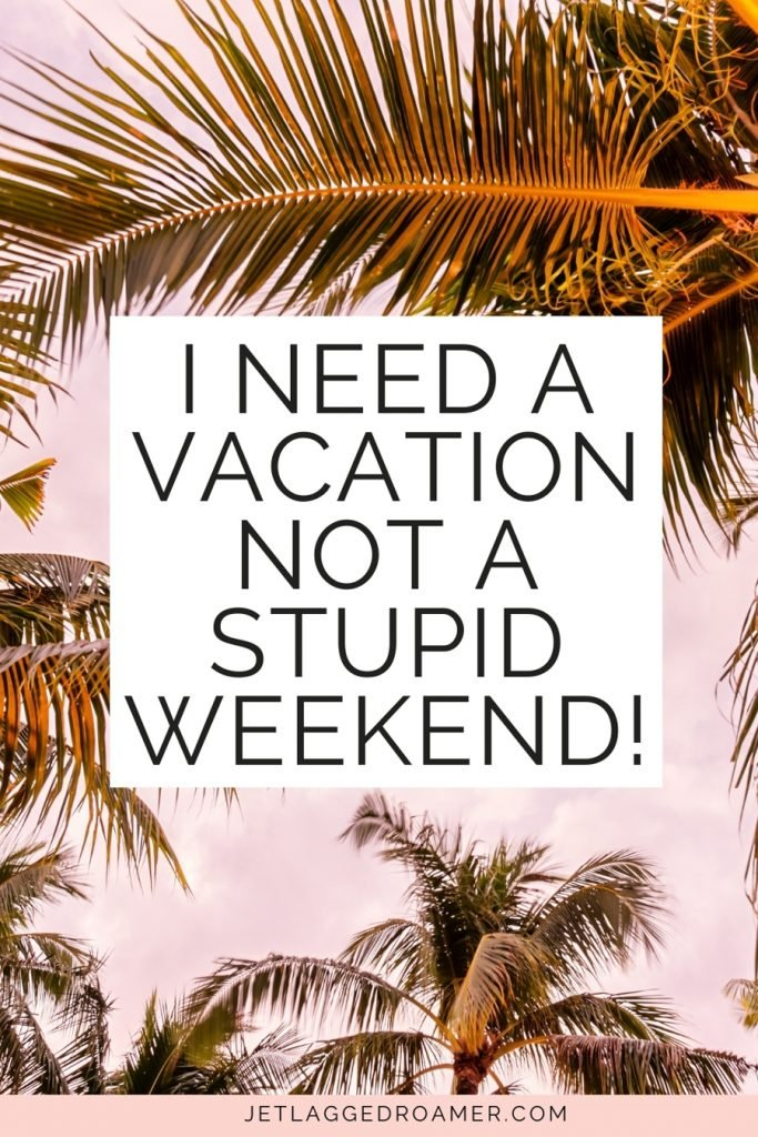 """Image of palm trees with quotes saying """"I need a vacation, not a stupid weekend."""""""