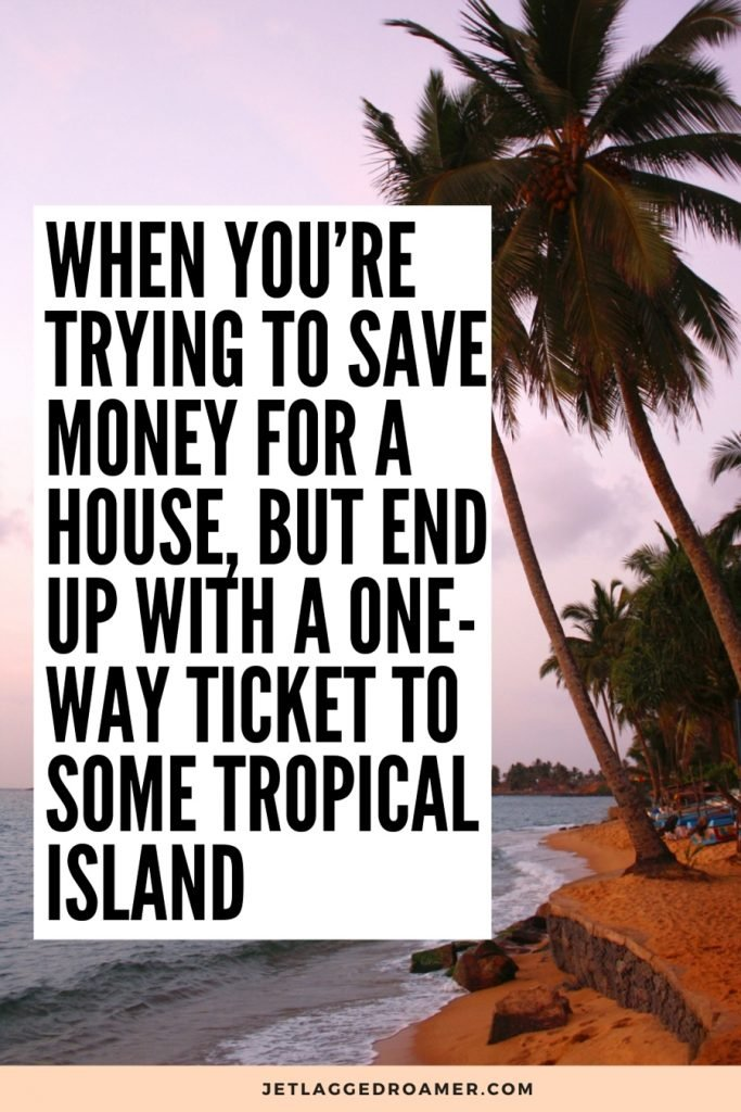 """Text reads funny travel quote """"when you're trying to save money for a house, but you and with a one-way ticket to some tropical island."""" Photo of a beautiful tropical Island or in Sunset"""