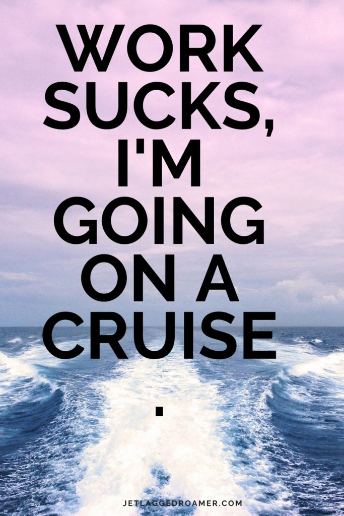 """Open sea with travel quote """"Work sucks, I'm going on a cruise."""""""