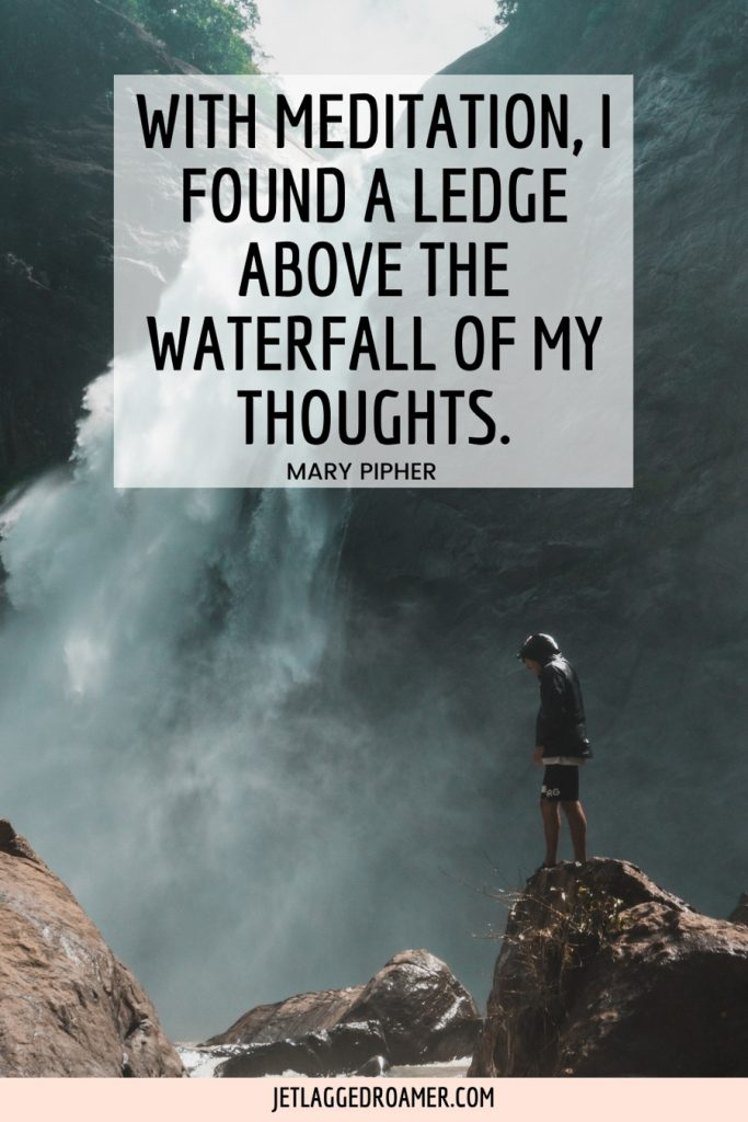 """Man standing on a rock in front of a waterfall and text reads """"With meditation, I found a ledge above the waterfall of my thoughts"""" from Mary Pipher."""