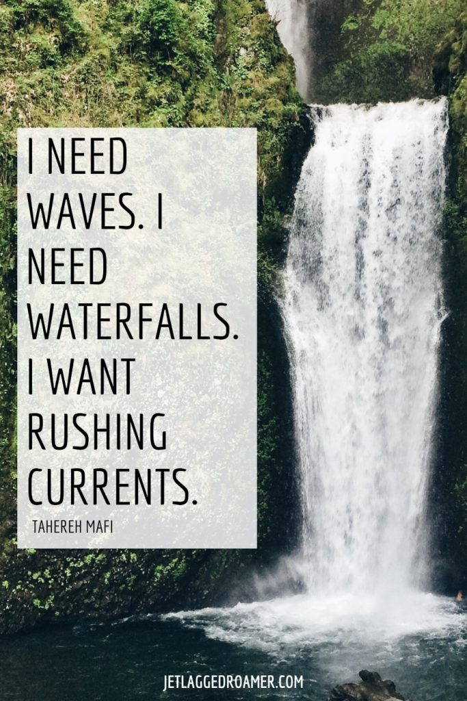 """Waterfall surrounded by forest. Waterfall quote that says """"I need waves. I need waterfalls. I want rushing currents."""""""