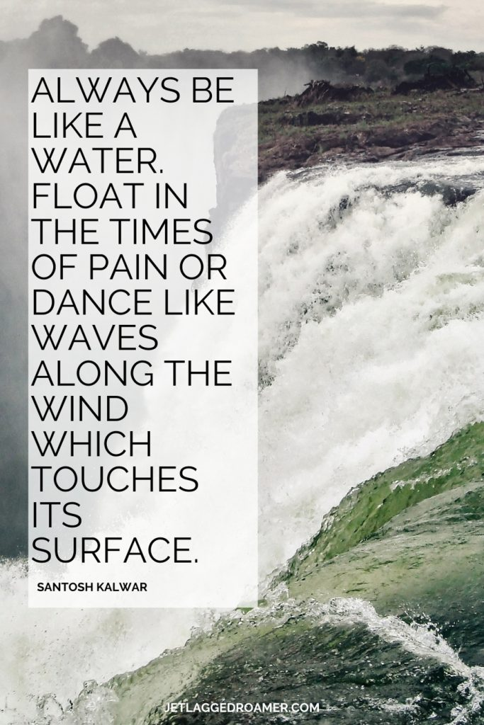 """Roaring waterfall on a foggy day. Waterfall quote that says """"Always be like a water. Float in the times of pain or dance like waves along the wind which touches its surface."""" – Santosh Kalwar"""