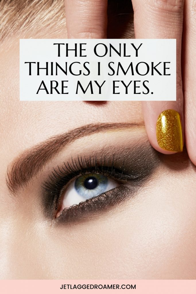 Lady with a perfect smokey eye and a smokey eye quote that says the only things I smoke are my eyes.