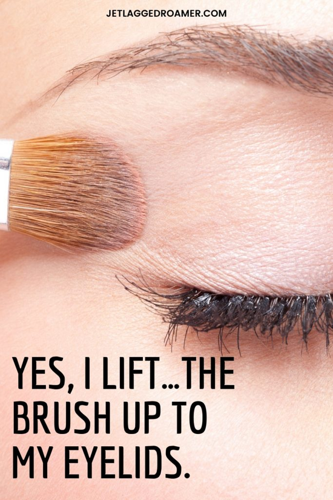 Woman blending her eyeshadow and  funny eyeshadow quote reads yes, I lift..the brush up to my eyelids.