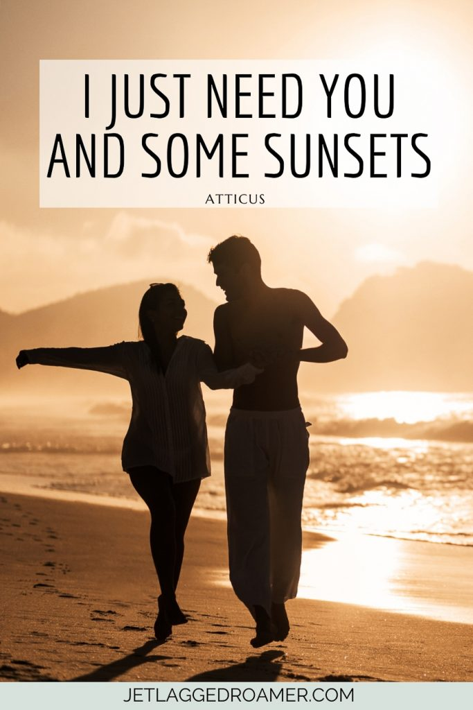 """Couple playing at the beach duirng sunset. Quote reads """"I just need you and some sunsets"""" – Atticus"""