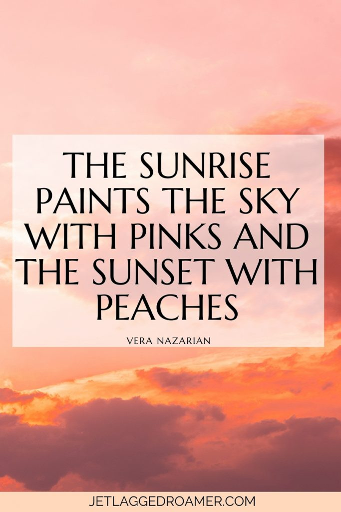 """Sunrise and sunset quote that says """"The sunrise paints the sky with pinks and the sunset with peaches."""" — Vera Nazarian. Beautiful clouds with sunset colors."""