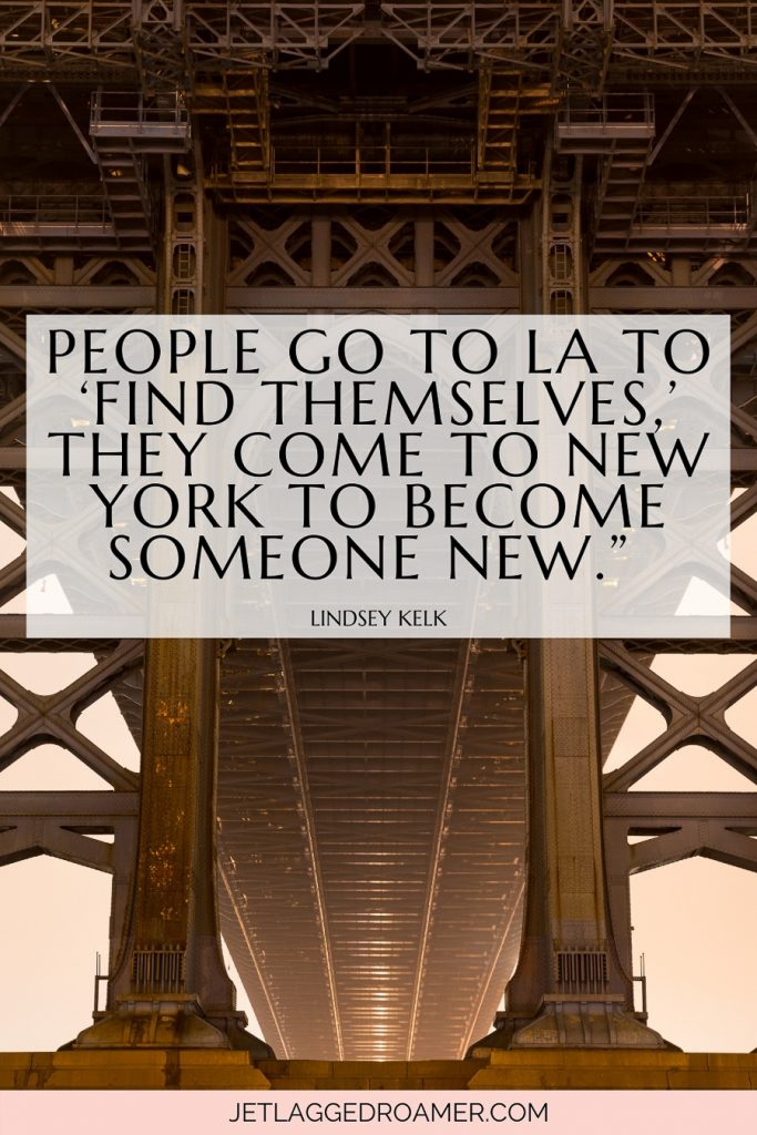 """NYC quote on life """"People go to LA to 'find themselves,' they come to New York to become someone new."""" –Lindsey Kelk, I Heart New York. Bridge in NYC."""